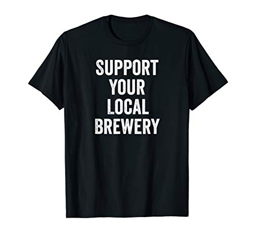 Craft Beer Support Your Local Brewery Brewer Beer Lover Gift T-Shirt
