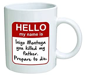 Funny Mug - My name is Inigo Montoya. You killed my father. Prepare to die . You - 11 OZ Coffee Mugs - Inspirational gifts and sarcasm - By A Mug To Keep TM