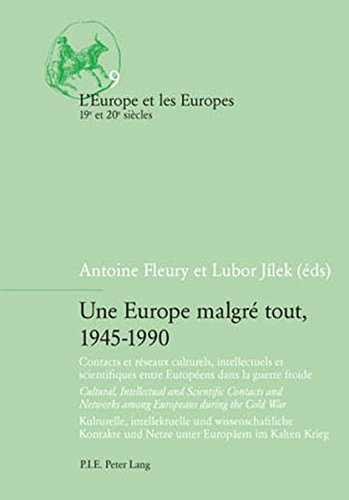 Une Europe malgré tout, 1945-1990: Contacts et réseaux culturels, intellectuels et scientifiques entre Européens dans la guerre froide / Cultural, ... (English, French and German Edition)