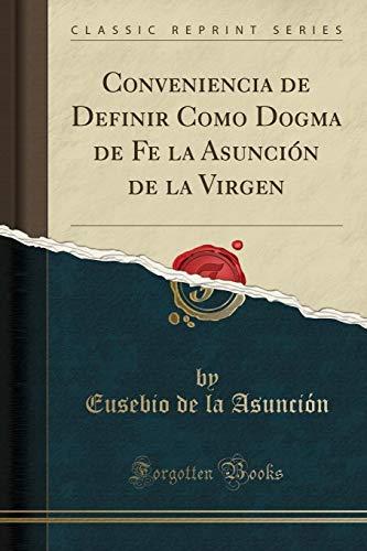 Conveniencia de Definir Como Dogma de Fe la Asunción de la Virgen (Classic Reprint)  [Asunción, Eusebio de la] (Tapa Blanda)
