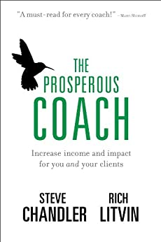 The Prosperous Coach: Increase Income and Impact for You and Your Clients by [Chandler, Steve, Litvin, Rich]