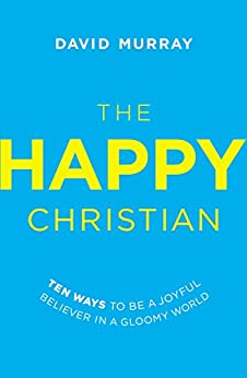 The Happy Christian: Ten Ways to Be a Joyful Believer in a Gloomy World by [Murray, David]