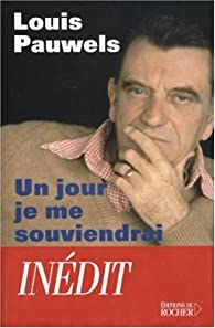 Un jour je me souviendrai de tout... : Textes inédits, extraits de son journal, notes, correspondance, souvenirs, morceaux choisis par Louis Pauwels