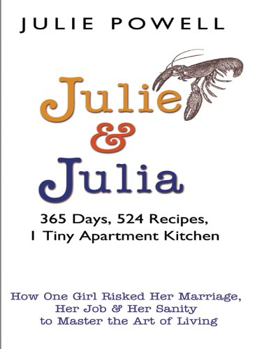 Julie and Julia: 365 Days, 524 Recipes, 1 Tiny Apartment Kitchen: How One Girl Risked Her Marriage, Her Job, and Her Living pdf epub
