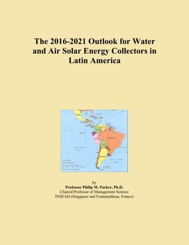 The 2016-2021 Outlook for Water and Air Solar Energy Collectors in Latin America