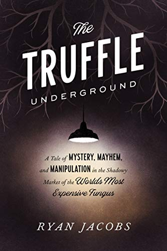 The Truffle Underground: A Tale of Mystery, Mayhem, and Manipulation in the Shadowy Market of the World's  Most Expensive Fungus by Ryan Jacobs