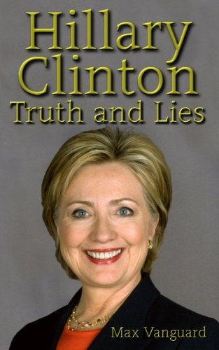 Hillary Clinton: Truth and Lies (Hillary and Bill Clinton secret criminal destruction of  America by first woman democratic)