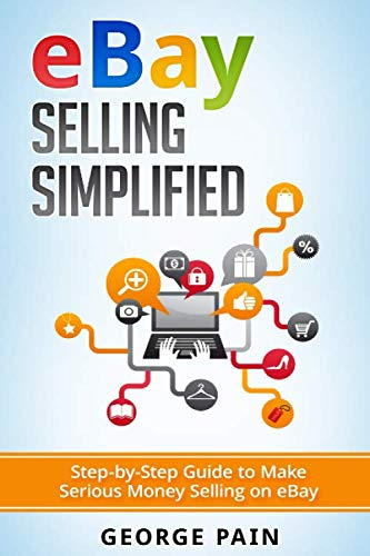 eBay Selling Simplified: Step-by-Step Guide to Make Serious Money Selling on eBay (Ebay, Private Label Selling of Garage Safe and Thrifty Store Items as well as Ebay, Amazon and Etsy Items)