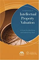 Fundamentals of Intellectual Property Valuation: A Primer for Identifying and Determining Value