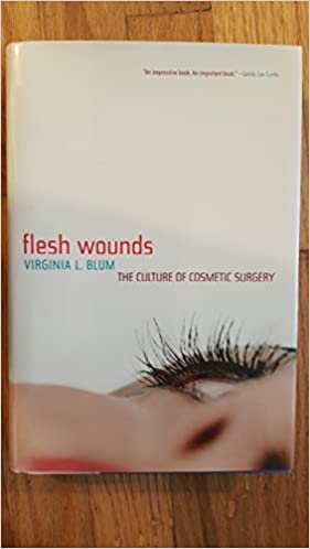 Flesh wounds the culture of cosmetic surgery virginia l blum flesh wounds the culture of cosmetic surgery virginia l blum 9781422351604 amazon books solutioingenieria Gallery