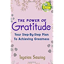 The Power of Gratitude: Your Step-By-Step Plan To Achieving Greatness (The IsGrow Series)
