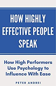 How Highly Effective People Speak: How High Performers Use Psychology to Influence With Ease (Speak for Succes