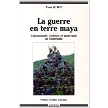 Guerre En Terre Maya: Communaute,violence et Modernite Au Guatema