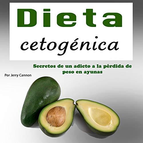 Dieta cetogénica [Ketogenic Diet]: Secretos de un adicto a perder peso con ayuno [Secrets of a Weight-Loss Addict with Fasting]