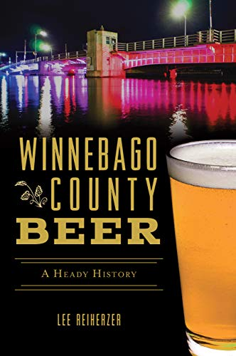 Winnebago County Beer: A Heady History (American Palate) by Lee Reiherzer