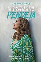El día que dejé de hacerme la pendeja: Una Vida Espiritual Muy Terrenal (Spanish Edition)