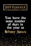 2019 Planner: You Have The Same Number Of Days In The Year As Britney Spears: Britney Spears 2019 Planner