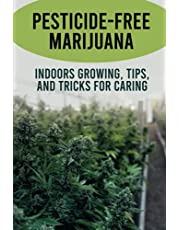 Pesticide-free Marijuana: Indoors Growing, Tips, And Tricks For Caring: Growing Weed Indoors For Beginners