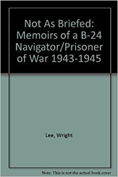 Book Not As Briefed: Memoirs of a B-24 Navigator/Prisoner of War 1943-1945 by Wright Lee (1993-01-04)