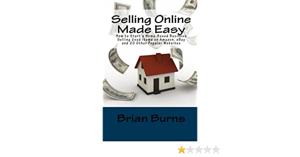 Selling Online Made Easy How To Start A Home Based Business Selling Used Items On Amazon Ebay And 20 Other Popular Websites Burns Brian 9781449549770 Amazon Com Books