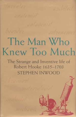 Man Who Knew Too Much: The Strange & Inventive Life of Robert Hooke 1635-1703