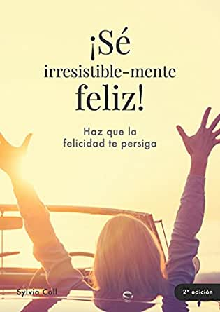 ¡Sé irresistible-mente feliz! eBook: SYLVIA COLL MASFARRÉ