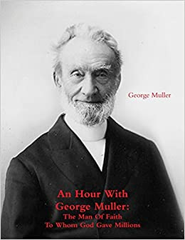 An Hour With George Muller: The Man Of Faith To Whom God Gave Millions