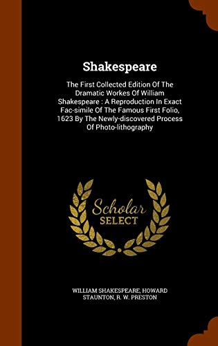 Shakespeare: The First Collected Edition Of The Dramatic Workes Of William Shakespeare : A Reproduction In Exact Fac-simile Of The Famous First Folio, ... Newly-discovered Process Of Photo-lithography