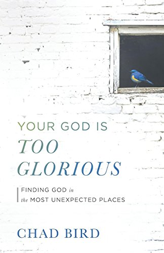 Your God Is Too Glorious: Finding God in the Most Unexpected Places (Is Where Nearest The)