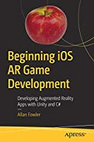 Beginning iOS AR Game Development: Developing Augmented Reality Apps with Unity and C# Front Cover