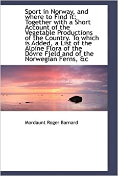 Book Sport in Norway, and where to Find it: Together with a Short Account of the Vegetable Productions of