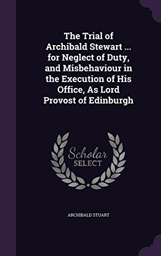 The Trial of Archibald Stewart ... for Neglect of Duty, and Misbehaviour in the Execution of His Office, as Lord Provost of Edinburgh
