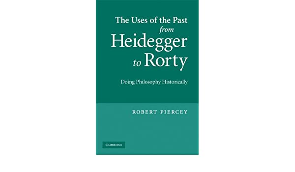 The Uses of the Past from Heidegger to Rorty: Doing Philosophy Historically
