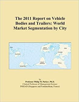The 2011 Report on Vehicle Bodies and Trailers: World Market Segmentation by City