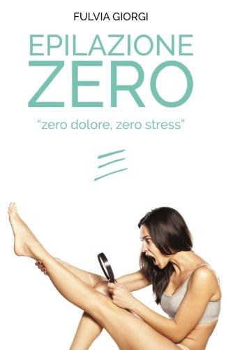 Epilazione Zero: Zero dolore, zero stress (Le guide alla bellezza) (Italian Edition) ebook