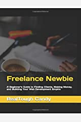 Freelance Newbie: A Beginner's Guide to Finding Clients, Making Money, and Building Your Web Development Empire Paperback