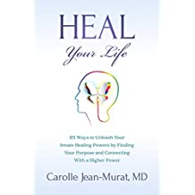 Heal Your Life: 25 Ways to Unleash Your Innate Healing Powers by Finding Your Purpose and Connecting With a Higher Power