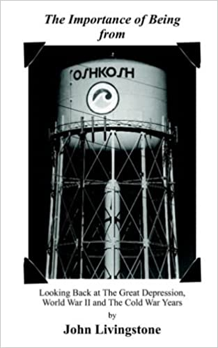 Lataa koko oppikirja ilmaiseksi The Importance of Being from Oshkosh: Looking Back at the Great Depression, World War II and the Cold War Years by John Livingstone PDF CHM 1418455083