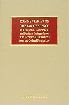Commentaries on the Law of Agency, As a Branch of Commercial and Maritime Jurisprudence, With Occasional Illustrations from the Civil and Foreign Law