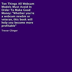 Ten Things All Webcam Models Must Avoid in Order to Make Good Money Audiobook