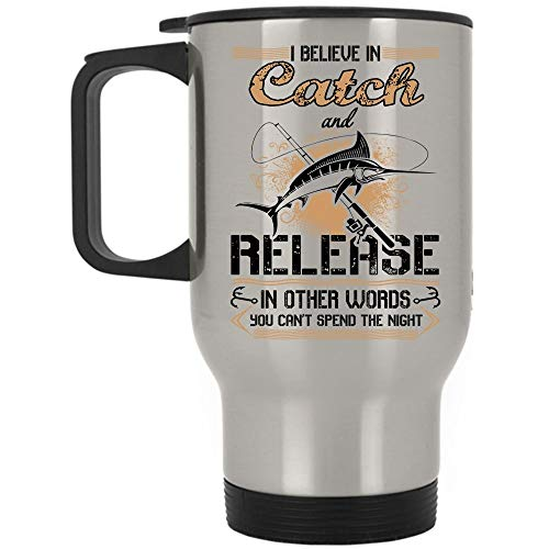 Funny Fishing Travel Mug, I Believe In Catch And Release In Other Words Mug, Great For Travel Or Camping (Travel Mug - Silver) ()