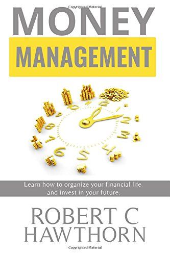 Money Management: Steps to Learn How to Organize Your Financial Life and Invest in Your Future.