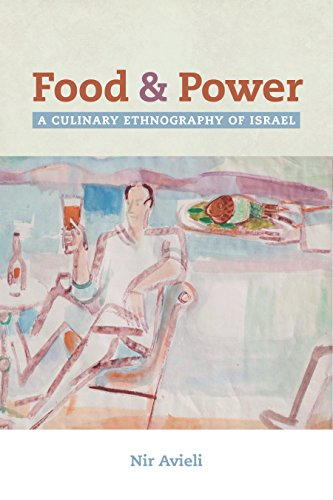 Food and Power: A Culinary Ethnography of Israel (California Studies in Food and Culture) by Nir Avieli