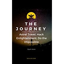 The Journey: Astral Travel, Hack Enlightenment, Do The Impossible - Soul 2.0