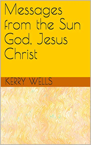 Book: Messages from the Sun God, Jesus Christ by Kerry A. Wells