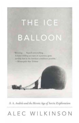 The Ice Balloon S  A  Andree And The Heroic Age Of Arctic Exploration The Ice Balloon