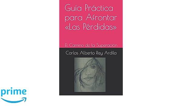 Guía Práctica para Afrontar «Las Pérdidas»: El Camino de la Superación (Spanish Edition): Carlos Alberto Rey Ardila, Jeisson David Rey Garzón: ...