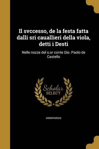 Il Svccesso, de La Festa Fatta Dalli Sri Cauallieri Della Viola, Detti I Desti: Nelle Nozze del S.or Conte Gio. Paolo de Castello (Italian Edition)
