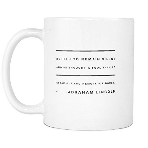 Funny Coffee Mug ,Better to remain silent and be thought a fool than to speak out and remove all doubt. , White Ceramic, 11 oz