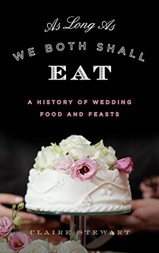 As Long As We Both Shall Eat: A History of Wedding Food and Feasts (Rowman & Littlefield Studies in Food and Gastronomy) by Claire Stewart